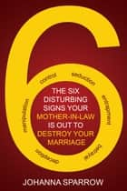 The Six ; Disturbing Signs Your Mother In Law is Out to Destroy Your Marriage ebook by Johanna Sparrow