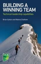 Building A Winning Team - Technical Leadership Capabilities ebook by Brian Sutton, Robina Chatham
