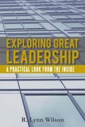 Exploring Great Leadership - A Practical Look from the Inside ebook by R. Lynn Wilson