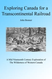 Exploring Canada for a Transcontinental Railroad ebook by John Bonner