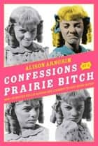 Confessions of a Prairie Bitch - How I Survived Nellie Oleson and Learned to Love Being Hated ebook by Alison Arngrim