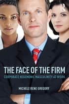 The Face of the Firm - Corporate Hegemonic Masculinity at Work ebook by Michele Rene Gregory
