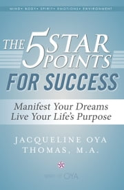 The 5 Star Points for Success - Manifest Your Dreams, Live Your Life's Purpose ebook by Jacqueline Oya Thomas, M.A.