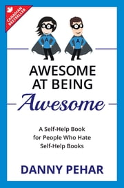 Awesome at Being Awesome - A Self-Help Book for People Who Hate Self-Help Books ebook by Danny Pehar