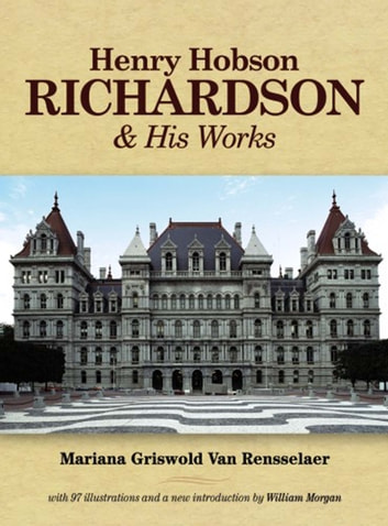 Henry Hobson Richardson and His Works eBook by Mariana Griswold Van Rensselaer