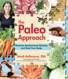 The Paleo Approach - Reverse Autoimmune Disease, Heal Your Body ebook by Sarah Ballantyne, Robb Wolf