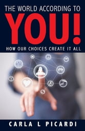 The World According to YOU! - How Our Choices Create It All ebook by Carla L Picardi