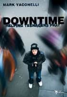 Downtime - Helping Teenagers Pray eBook by Mark Yaconelli