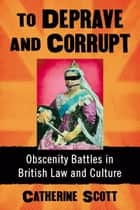 To Deprave and Corrupt - Obscenity Battles in British Law and Culture eBook by Catherine Scott