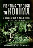 Fighting Through to Kohima ebook by Michael Lowry
