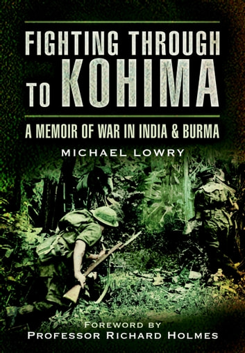 Fighting Through to Kohima - A Memoir of War in India and Burma ebook by Michael Lowry
