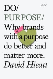 Do Purpose - Why brands with a purpose do better and matter more ebook by David Hieatt