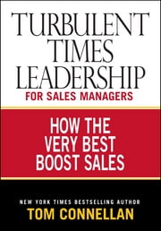 Turbulent Times Leadership for Sales Managers: How the Very Best Boost Sales - How the Very Best Boost Sales ebook by Tom Connellan