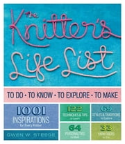 The Knitter's Life List - To Do, To Know, To Explore, To Make ebook by Gwen W. Steege