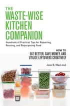 The Waste-Wise Kitchen Companion: Hundreds of Practical Tips for Repairing, Reusing, and Repurposing Food: How to Eat Better, Save Money, and Utilize Leftovers Creatively ebook by Jean B. MacLeod
