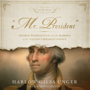 """Mr. President"" - George Washington and the Making of the Nation's Highest Office audiobook by Harlow Giles Unger"