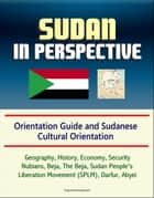 Sudan in Perspective - Orientation Guide and Sudanese Cultural Orientation: Geography, History, Economy, Security, Nubians, Beja, The Beja, Sudan People's Liberation Movement (SPLM), Darfur, Abyei ebook by Progressive Management