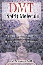 DMT: The Spirit Molecule: A Doctor's Revolutionary Research into the Biology of Near-Death and Mystical Experiences ebook by Rick Strassman, M.D.