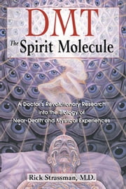 DMT: The Spirit Molecule: A Doctor's Revolutionary Research into the Biology of Near-Death and Mystical Experiences - A Doctor's Revolutionary Research into the Biology of Near-Death and Mystical Experiences ebook by Rick Strassman, M.D.