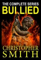 Bullied: The Complete Series 電子書 by Christopher Smith
