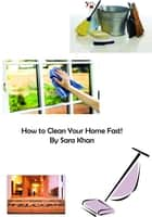 How to Clean Your Home Fast! ebook by Sara Khan