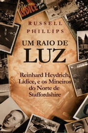 Um Raio de Luz: Reinhard Heydrich, Lídice, e os Mineiros do Norte de Staffordshire ebook by Russell Phillips