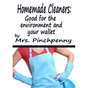 Homemade Cleaners: Good for the Environment and Your Wallet ebook by Mrs. Pinchpenny