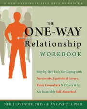 The One-Way Relationship Workbook - Step-by-Step Help for Coping With Narcissists, Egotistical Lovers, Toxic Coworkers, and Others Who A ebook by Alan A. Cavaiola, PhD,Neil Lavender, PhD
