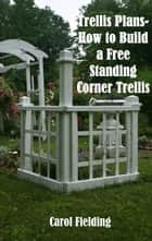 Trellis Plans- How to Build a Free Standing Corner Trellis ebook by Carol Fielding