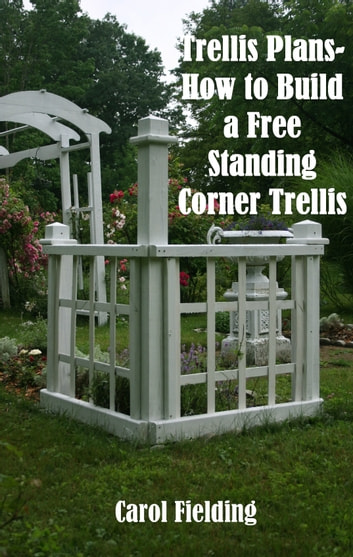 trellis plans how to build a free standing corner trellis ebook
