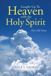 Caught Up To Heaven With The Holy Spirit - Over 320 Times ebook by Grace I. George