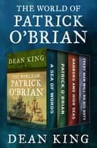 The World of Patrick O'Brian - A Sea of Words, A Life Revealed, Harbors and High Seas, and Every Man Will Do His Duty ebook by