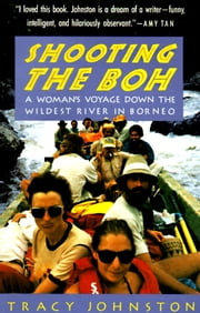 Shooting the Boh - A Woman's Voyage Down the Wildest River in Borneo ebook by Tracy Johnston