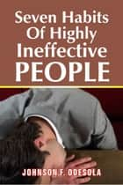 Seven Habits of Highly Ineffective People ebook by Johnson F. Odesola