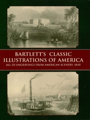 Bartlett's Classic Illustrations of America - All 121 Engravings from American Scenery, 1840 ebook by W. H. Bartlett
