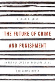 The Future of Crime and Punishment - Smart Policies for Reducing Crime and Saving Money ebook by William R. Kelly
