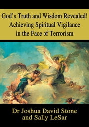 God's Truth and Wisdom Revealed! Achieving Spiritual Vigilance in the Face of Terrorism ebook by Joshua Stone