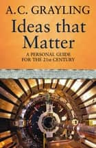 Ideas That Matter - A Personal Guide for the 21st Century eBook by Prof A.C. Grayling