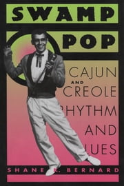 Swamp Pop - Cajun and Creole Rhythm and Blues ebook by Shane K. Bernard