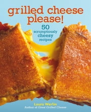 Grilled Cheese Please! - 50 Scrumptiously Cheesy Recipes ebook by Laura Werlin