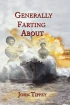 Generally Farting About ebook by John Tippey