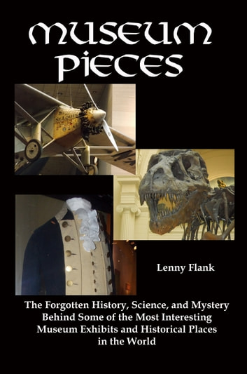 Museum Pieces: The Forgotten History, Science, and Mystery Behind Some of the Most Interesting Museum Exhibits and Historical Places in the World ebook by Lenny Flank