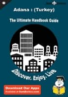 Ultimate Handbook Guide to Adana : (Turkey) Travel Guide ebook by Seema Echols