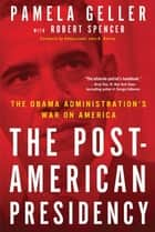 The Post-American Presidency - The Obama Administration's War on America ebook by Pamela Geller, Robert Spencer, John Bolton