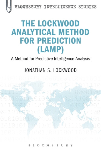 The Lockwood Analytical Method for Prediction (LAMP) - A Method for Predictive Intelligence Analysis ebook by Colonel, USAR, Ret. Jonathan S. Lockwood