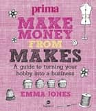 Make Money from Makes - A guide to turning your hobby into a business ebook by Emma Jones