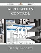 Application Control 40 Success Secrets - 40 Most Asked Questions On Application Control - What You Need To Know ebook by Randy Leonard