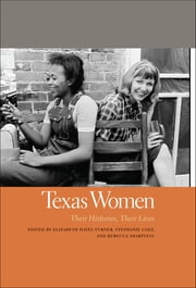 Texas Women - Their Histories, Their Lives ebook by Stephanie Cole, Rebecca Sharpless, Elizabeth Turner,...