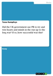 Did the UK government use PR to try and win hearts and minds in the run up to the Iraq war? If so, how successful was this? ebook by Tessa Humphrys