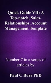 Quick Guide VII: A Top-notch, Sales-Relationships, Account Management Template ebook by Paul C Burr